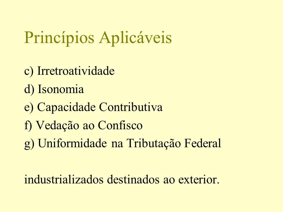 Princípios Aplicáveis c) Irretroatividade d) Isonomia e) Capacidade Contributiva f) Vedação ao Confisco g) Uniformidade na Tributação Federal industri