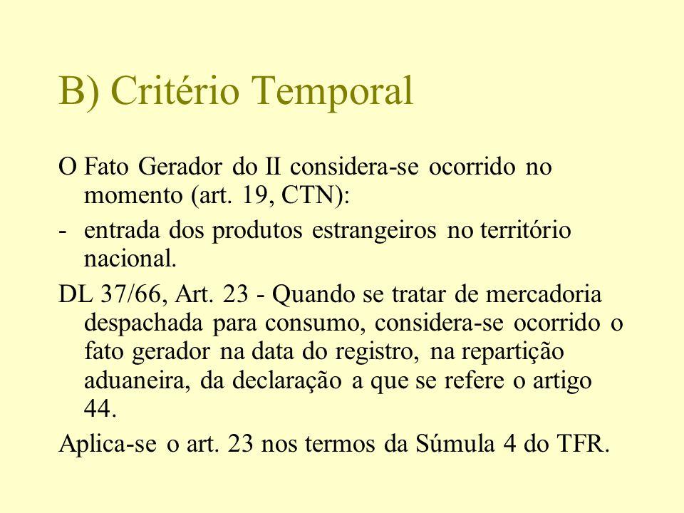B) Critério Temporal O Fato Gerador do II considera-se ocorrido no momento (art. 19, CTN): -entrada dos produtos estrangeiros no território nacional.