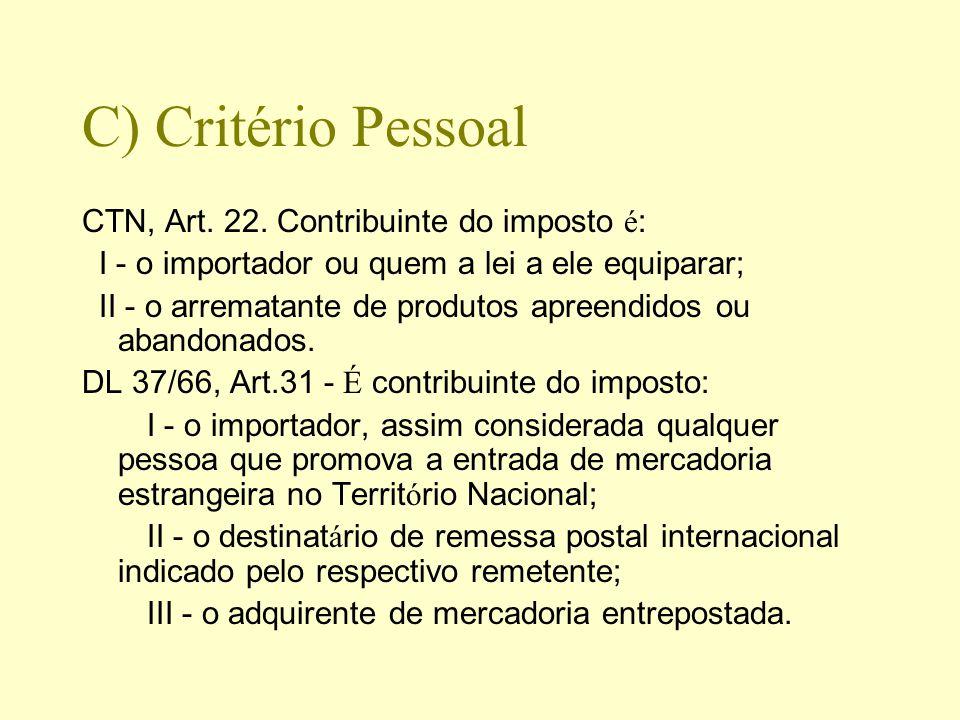 C) Critério Pessoal CTN, Art. 22. Contribuinte do imposto é : I - o importador ou quem a lei a ele equiparar; II - o arrematante de produtos apreendid