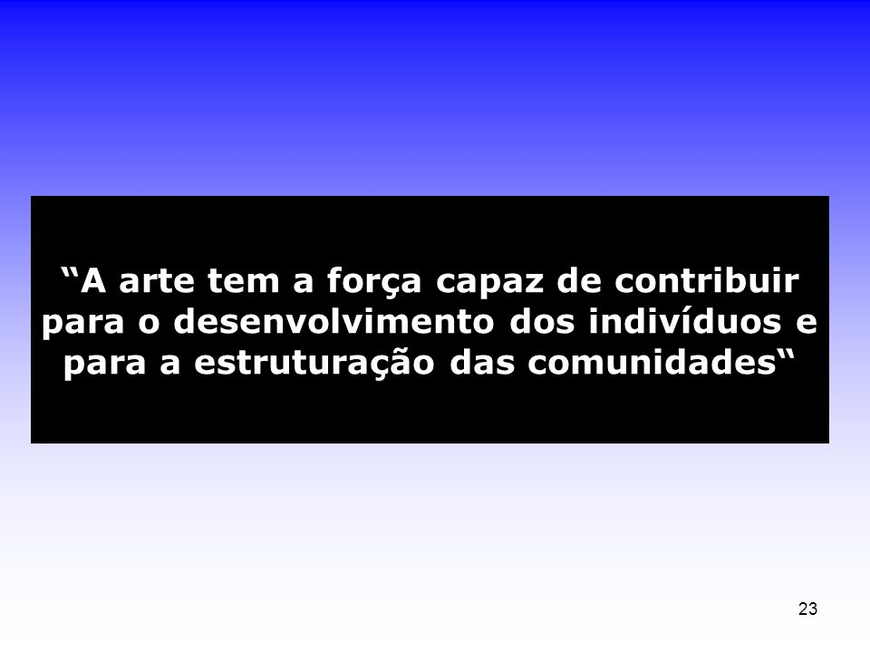 23 A arte tem a força capaz de contribuir para o desenvolvimento dos indivíduos e para a estruturação das comunidades