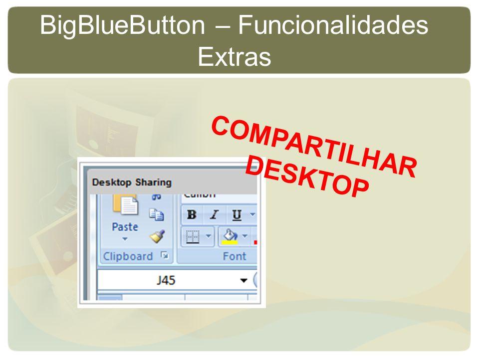 BigBlueButton – Funcionalidades Extras COMPARTILHAR DESKTOP