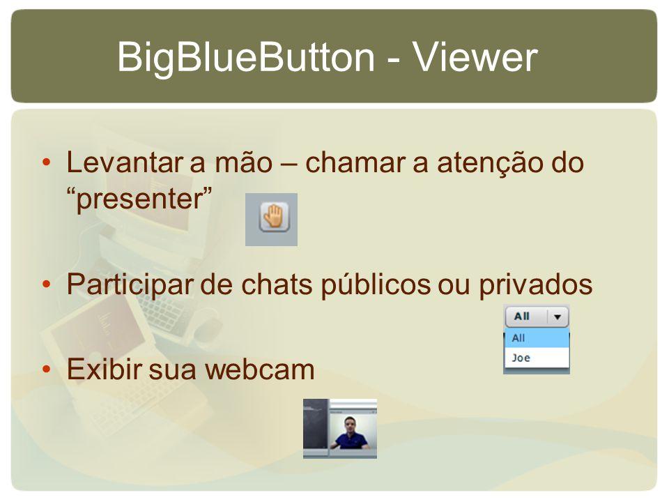 BigBlueButton - Viewer Levantar a mão – chamar a atenção do presenter Participar de chats públicos ou privados Exibir sua webcam