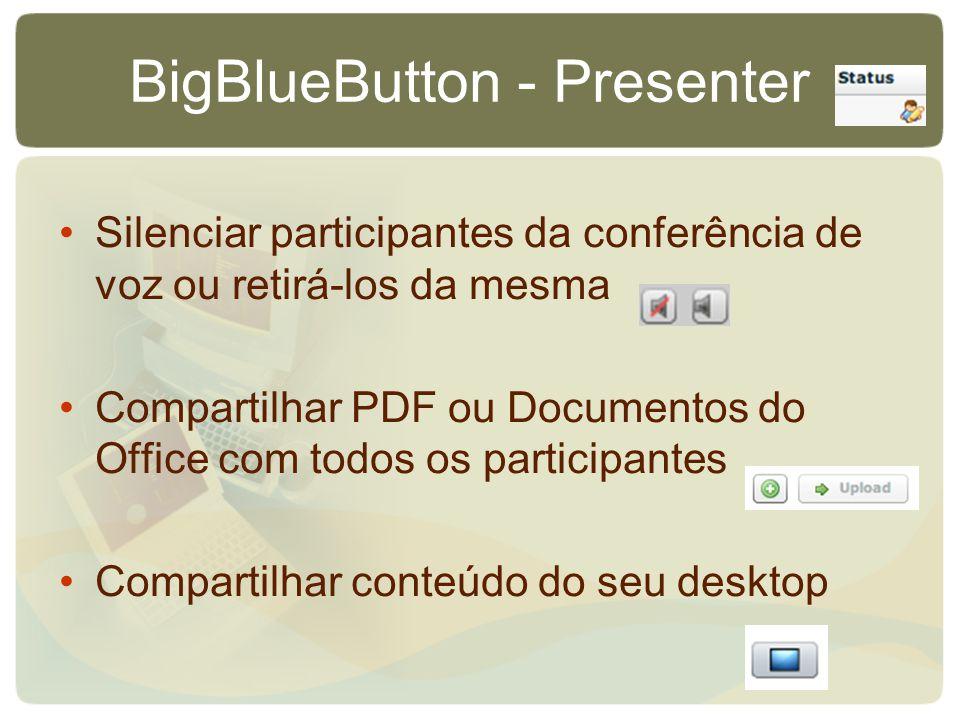 BigBlueButton - Presenter Silenciar participantes da conferência de voz ou retirá-los da mesma Compartilhar PDF ou Documentos do Office com todos os participantes Compartilhar conteúdo do seu desktop