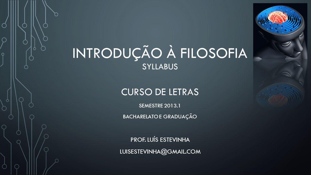 INTRODUÇÃO À FILOSOFIA SYLLABUS CURSO DE LETRAS SEMESTRE 2013.1 BACHARELATO E GRADUAÇÃO PROF. LUÍS ESTEVINHA LUISESTEVINHA@GMAIL.COM
