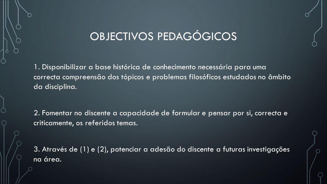 OBJECTIVOS PEDAGÓGICOS 1. Disponibilizar a base histórica de conhecimento necessária para uma correcta compreensão dos tópicos e problemas filosóficos