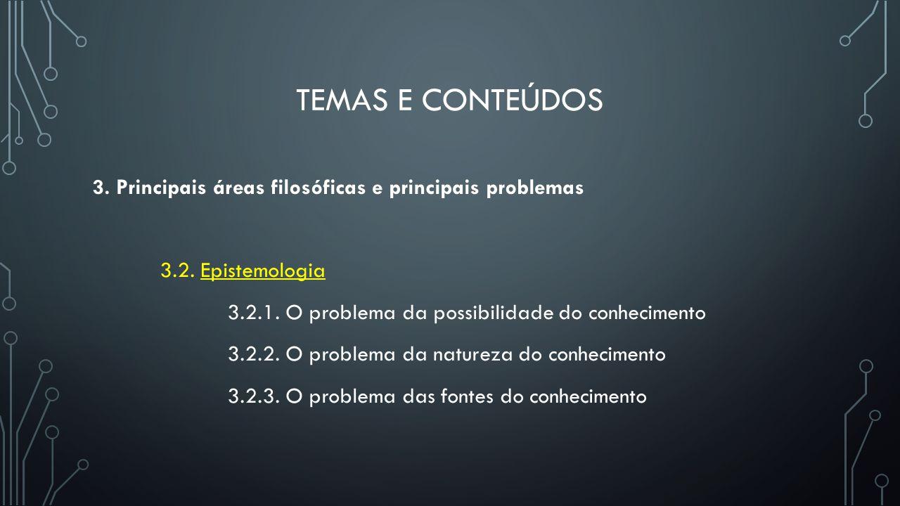TEMAS E CONTEÚDOS 3. Principais áreas filosóficas e principais problemas 3.2. Epistemologia 3.2.1. O problema da possibilidade do conhecimento 3.2.2.