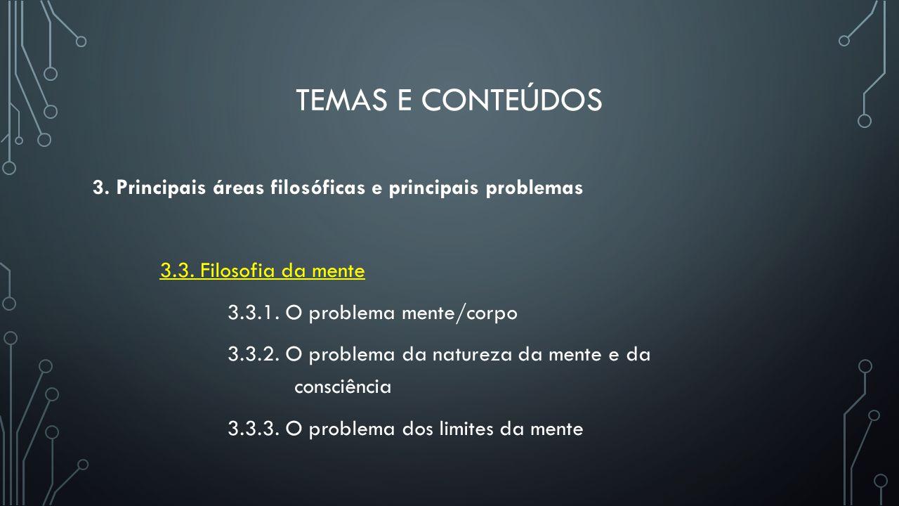 TEMAS E CONTEÚDOS 3. Principais áreas filosóficas e principais problemas 3.3. Filosofia da mente 3.3.1. O problema mente/corpo 3.3.2. O problema da na