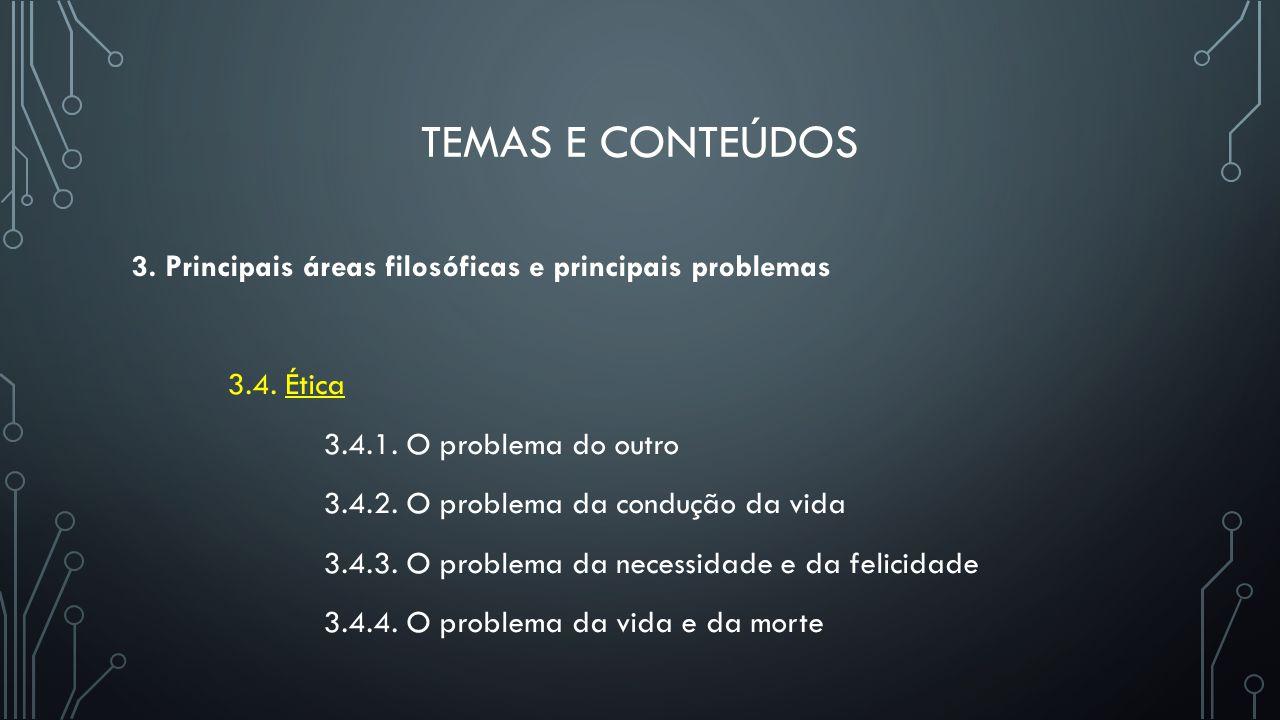 TEMAS E CONTEÚDOS 3. Principais áreas filosóficas e principais problemas 3.4. Ética 3.4.1. O problema do outro 3.4.2. O problema da condução da vida 3