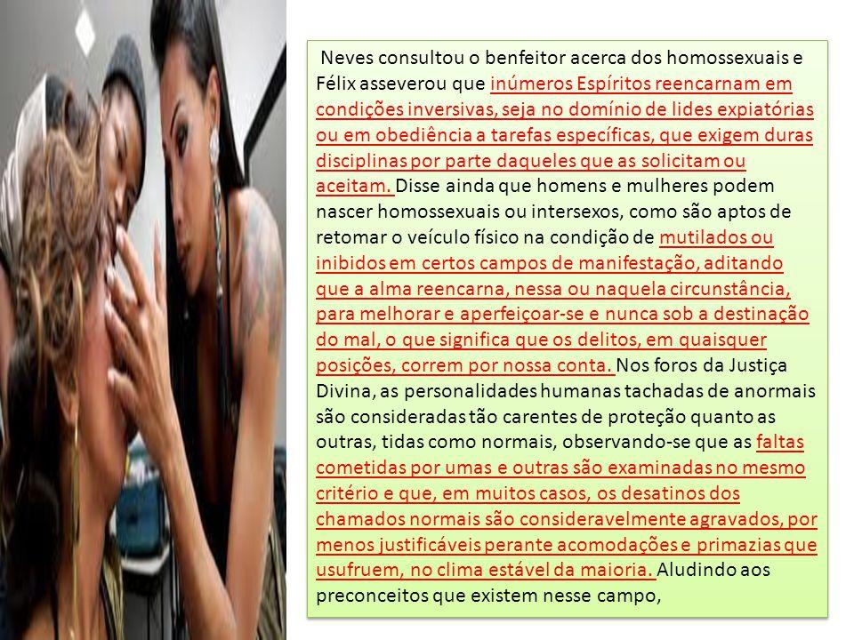 Neves consultou o benfeitor acerca dos homossexuais e Félix asseverou que inúmeros Espíritos reencarnam em condições inversivas, seja no domínio de li