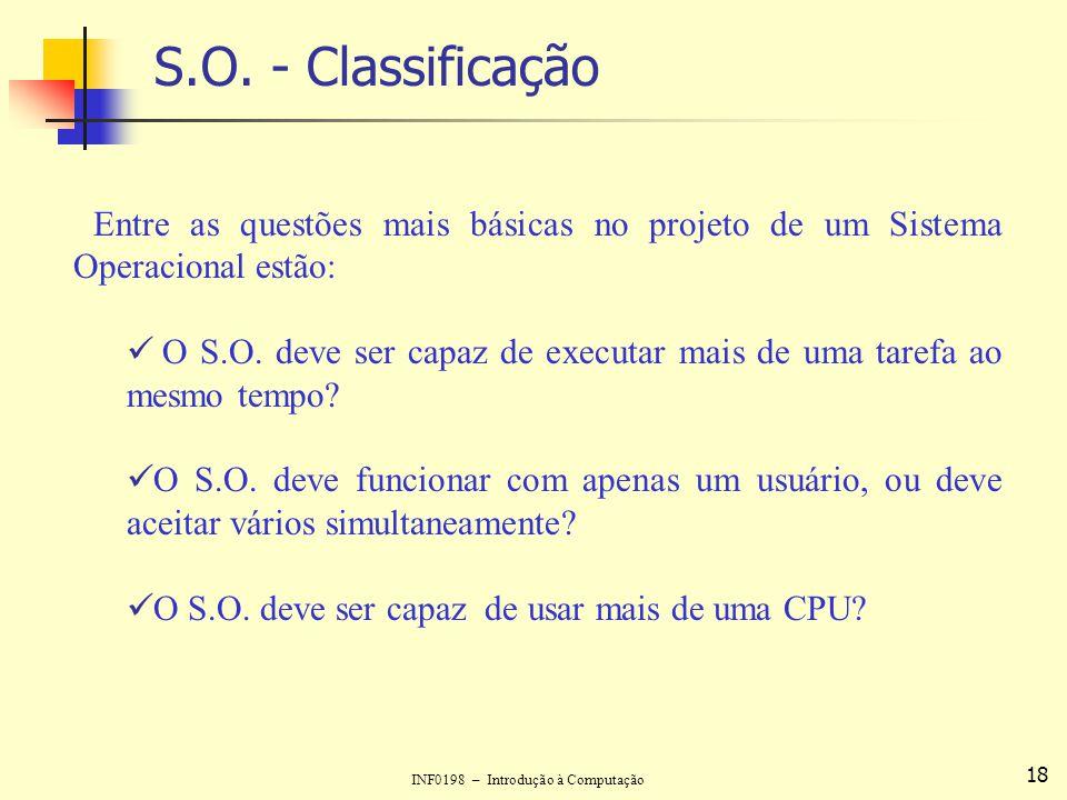 INF0198 – Introdução à Computação 18 S.O. - Classificação Entre as questões mais básicas no projeto de um Sistema Operacional estão: O S.O. deve ser c