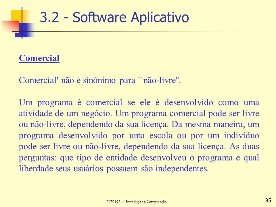INF0198 – Introdução à Computação 35 3.2 - Software Aplicativo Comercial Comercial' não é sinônimo para ``não-livre''. Um programa é comercial se ele