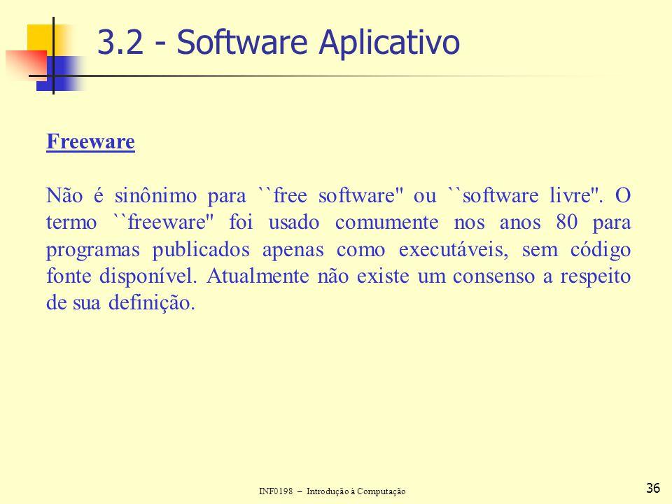 INF0198 – Introdução à Computação 36 3.2 - Software Aplicativo Freeware Não é sinônimo para ``free software'' ou ``software livre''. O termo ``freewar