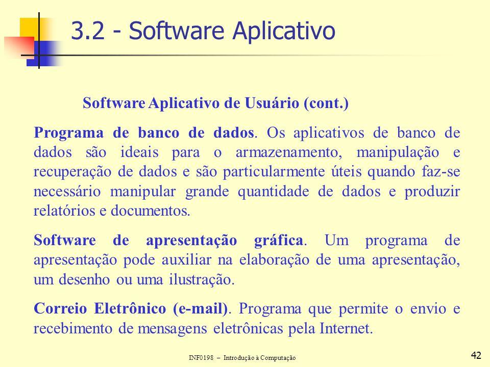 INF0198 – Introdução à Computação 42 3.2 - Software Aplicativo Software Aplicativo de Usuário (cont.) Programa de banco de dados. Os aplicativos de ba