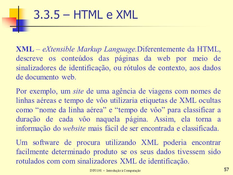 INF0198 – Introdução à Computação 57 3.3.5 – HTML e XML XML – eXtensible Markup Language.Diferentemente da HTML, descreve os conteúdos das páginas da