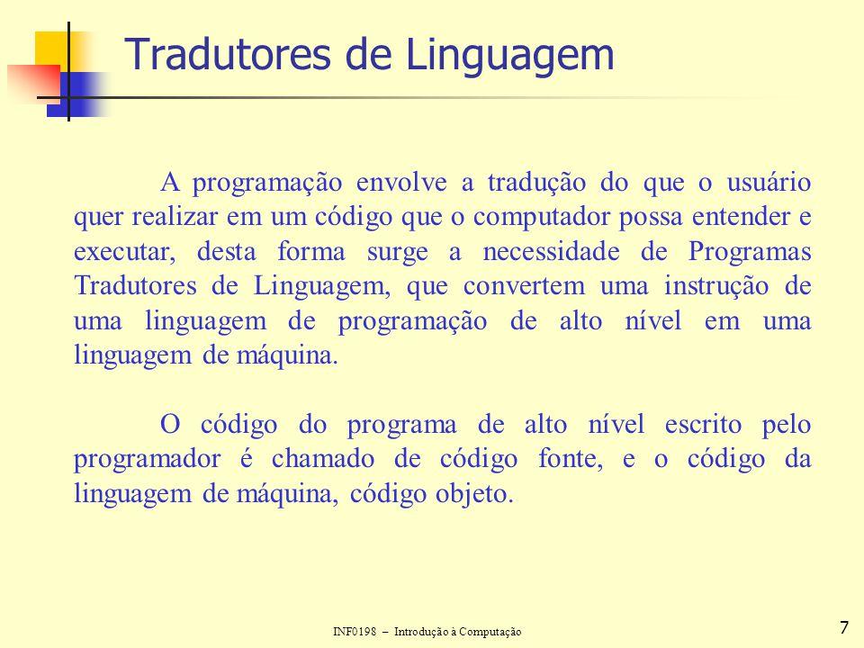 INF0198 – Introdução à Computação 7 Tradutores de Linguagem A programação envolve a tradução do que o usuário quer realizar em um código que o computa