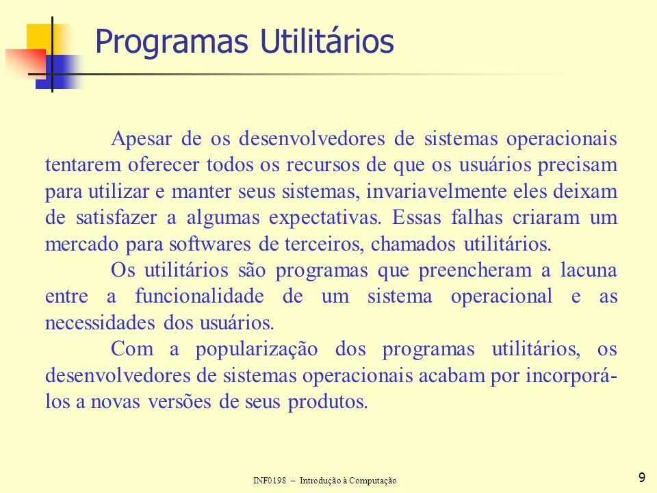 INF0198 – Introdução à Computação 9 Programas Utilitários Apesar de os desenvolvedores de sistemas operacionais tentarem oferecer todos os recursos de