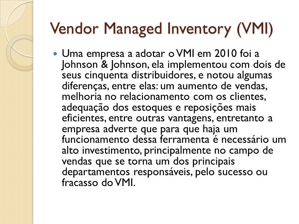 Vendor Managed Inventory (VMI) Uma empresa a adotar o VMI em 2010 foi a Johnson & Johnson, ela implementou com dois de seus cinquenta distribuidores, e notou algumas diferenças, entre elas: um aumento de vendas, melhoria no relacionamento com os clientes, adequação dos estoques e reposições mais eficientes, entre outras vantagens, entretanto a empresa adverte que para que haja um funcionamento dessa ferramenta é necessário um alto investimento, principalmente no campo de vendas que se torna um dos principais departamentos responsáveis, pelo sucesso ou fracasso do VMI.