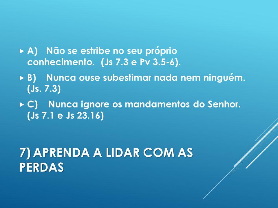 7)APRENDA A LIDAR COM AS PERDAS A)Não se estribe no seu próprio conhecimento.