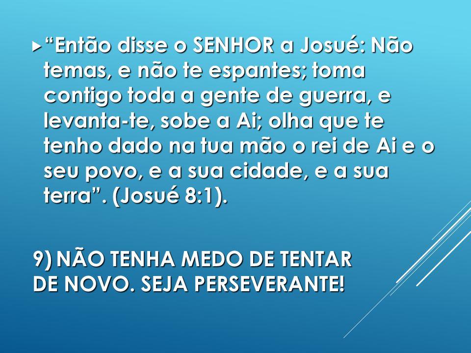 9)NÃO TENHA MEDO DE TENTAR DE NOVO.SEJA PERSEVERANTE.
