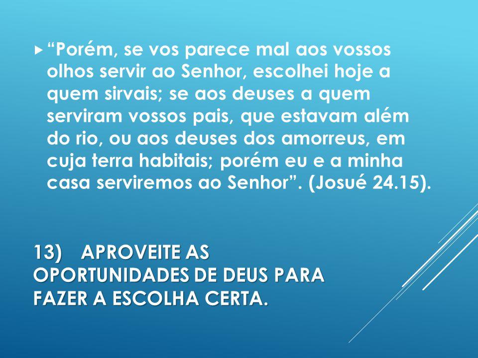 13)APROVEITE AS OPORTUNIDADES DE DEUS PARA FAZER A ESCOLHA CERTA.