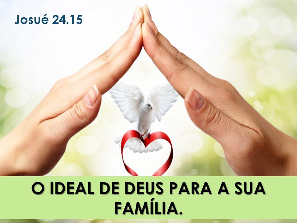 O IDEAL DE DEUS PARA A SUA FAMÍLIA. Josué 24.15