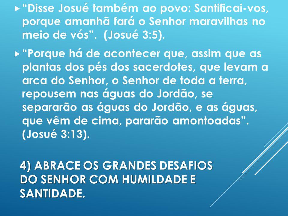 4)ABRACE OS GRANDES DESAFIOS DO SENHOR COM HUMILDADE E SANTIDADE.