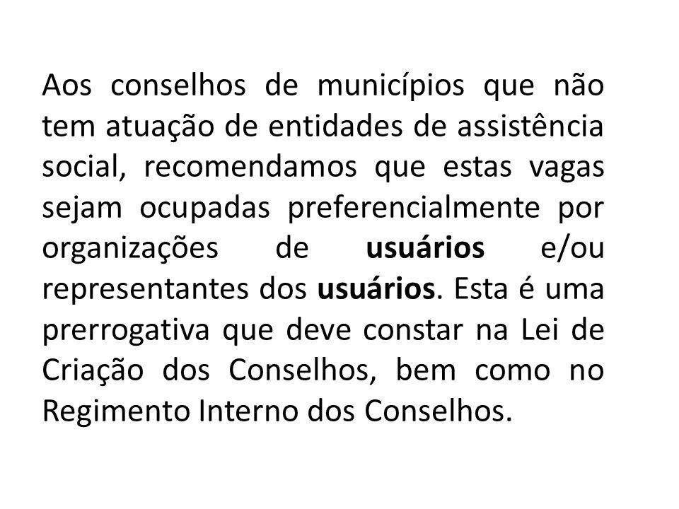 Aos conselhos de municípios que não tem atuação de entidades de assistência social, recomendamos que estas vagas sejam ocupadas preferencialmente por organizações de usuários e/ou representantes dos usuários.