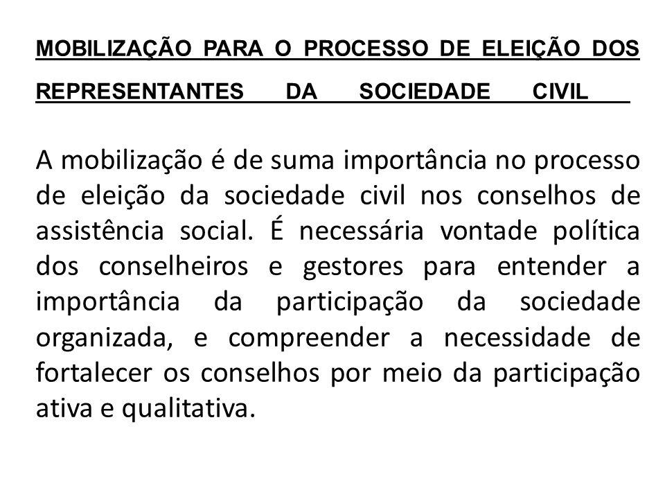 MOBILIZAÇÃO PARA O PROCESSO DE ELEIÇÃO DOS REPRESENTANTES DA SOCIEDADE CIVIL A mobilização é de suma importância no processo de eleição da sociedade civil nos conselhos de assistência social.