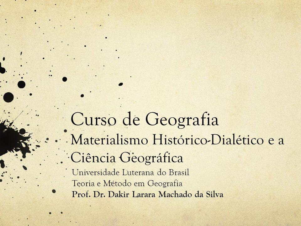 Curso de Geografia Materialismo Histórico-Dialético e a Ciência Geográfica Universidade Luterana do Brasil Teoria e Método em Geografia Prof. Dr. Daki
