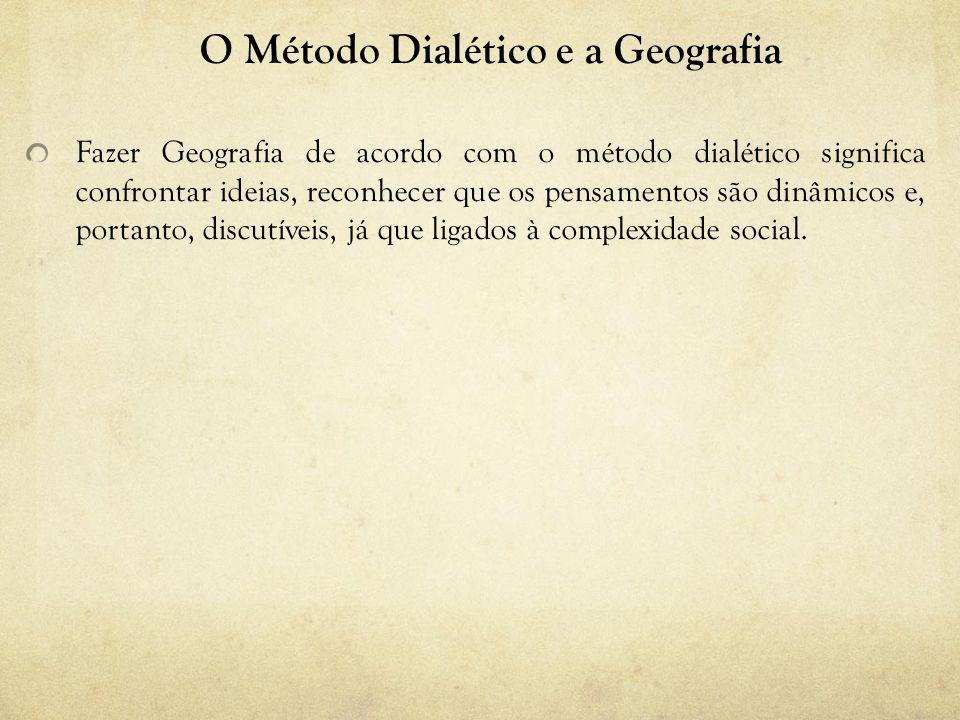O Método Dialético e a Geografia Fazer Geografia de acordo com o método dialético significa confrontar ideias, reconhecer que os pensamentos são dinâmicos e, portanto, discutíveis, já que ligados à complexidade social.