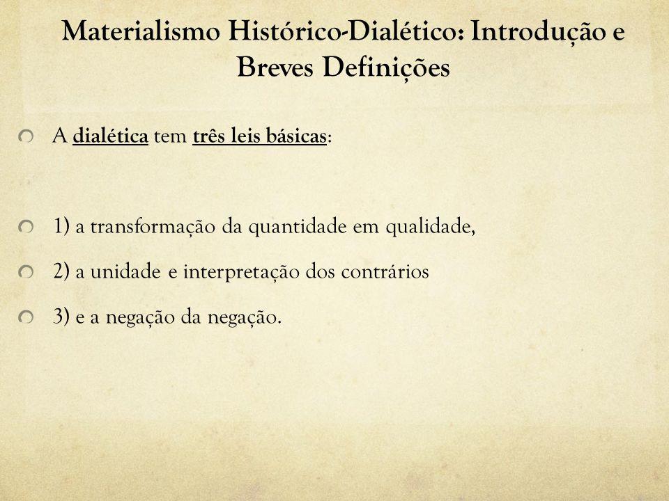 Materialismo Histórico-Dialético: Introdução e Breves Definições A dialética tem três leis básicas : 1) a transformação da quantidade em qualidade, 2) a unidade e interpretação dos contrários 3) e a negação da negação.