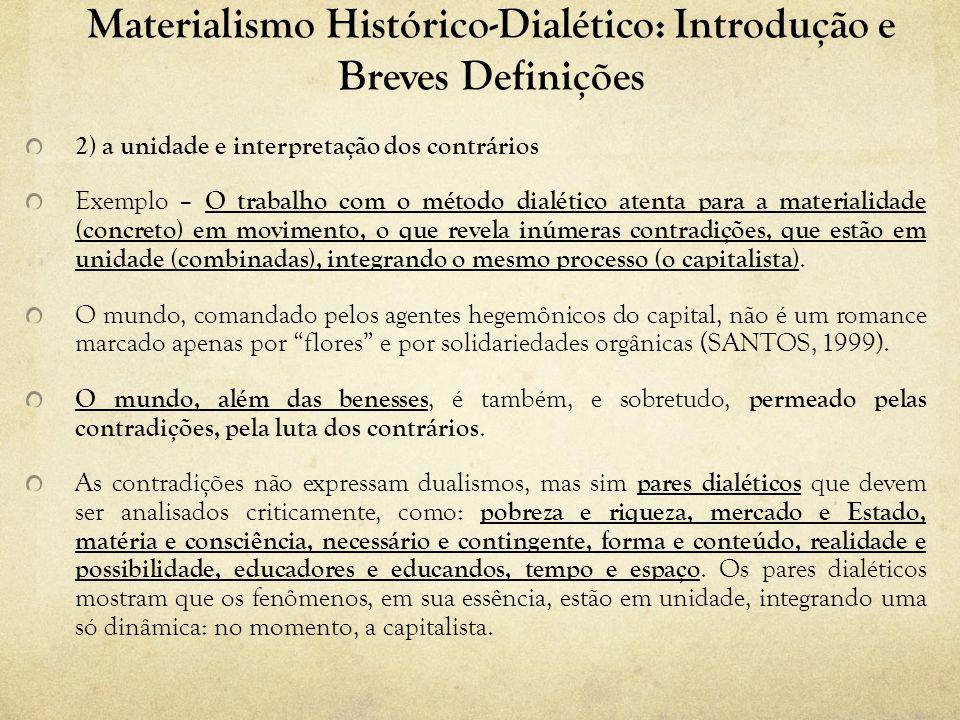 Materialismo Histórico-Dialético: Introdução e Breves Definições 2) a unidade e interpretação dos contrários Exemplo – O trabalho com o método dialético atenta para a materialidade (concreto) em movimento, o que revela inúmeras contradições, que estão em unidade (combinadas), integrando o mesmo processo (o capitalista).