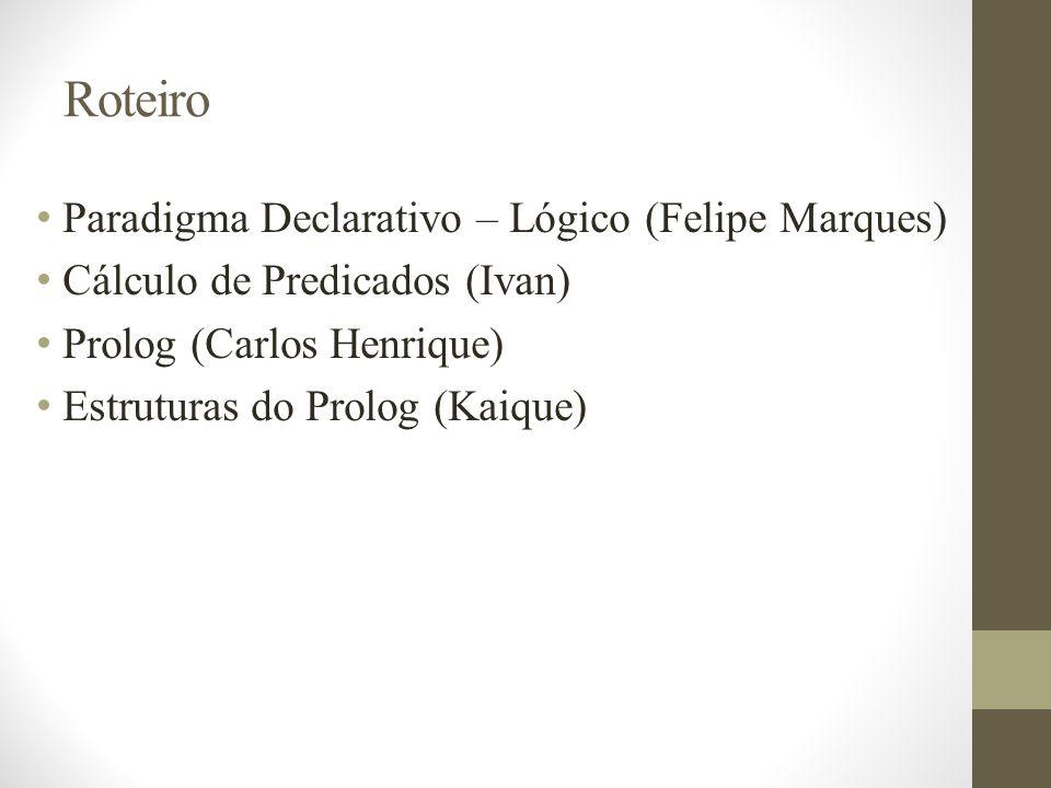 Roteiro Paradigma Declarativo – Lógico (Felipe Marques) Cálculo de Predicados (Ivan) Prolog (Carlos Henrique) Estruturas do Prolog (Kaique)