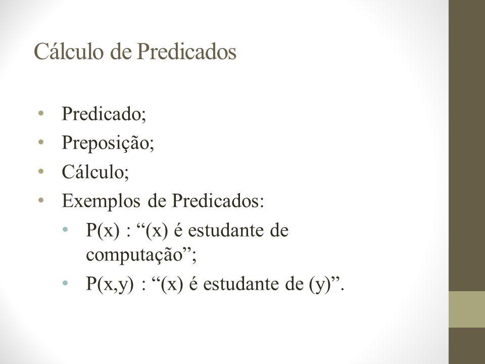 Cálculo de Predicados Predicado; Preposição; Cálculo; Exemplos de Predicados: P(x) : (x) é estudante de computação; P(x,y) : (x) é estudante de (y).