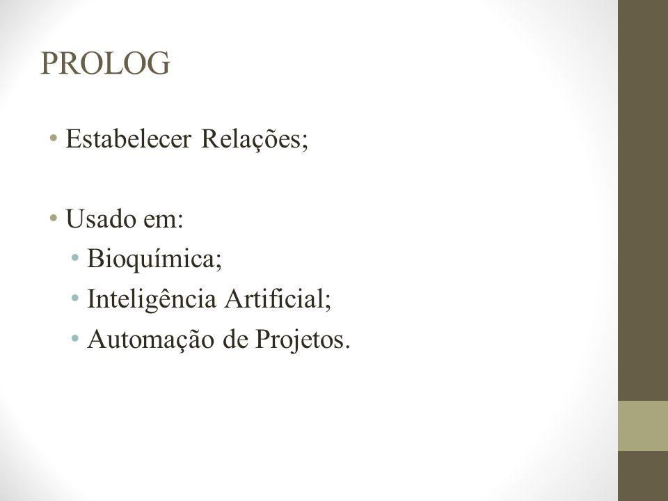 PROLOG Estabelecer Relações; Usado em: Bioquímica; Inteligência Artificial; Automação de Projetos.