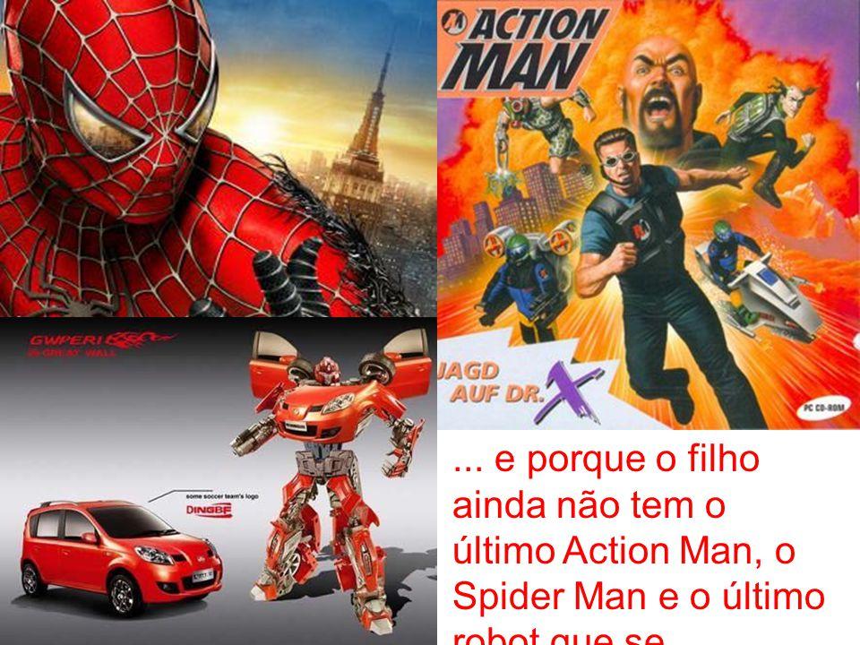 ... e porque o filho ainda não tem o último Action Man, o Spider Man e o último robot que se transforma em carro...
