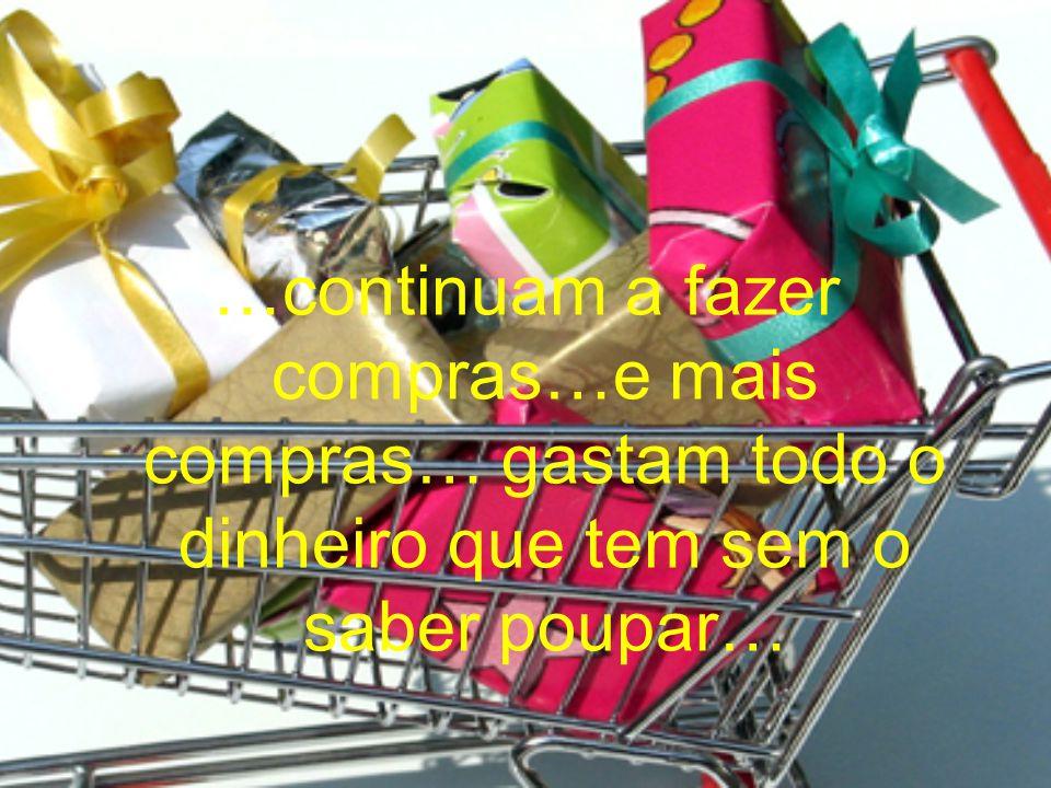 …continuam a fazer compras…e mais compras… gastam todo o dinheiro que tem sem o saber poupar…