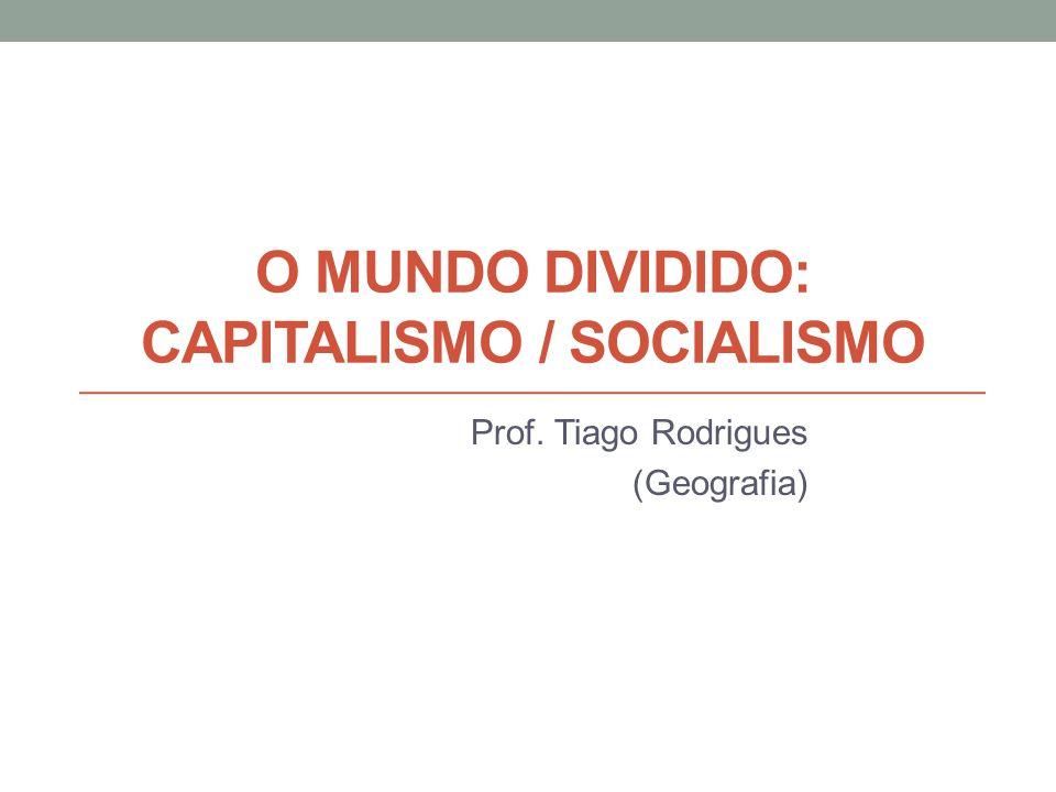 O MUNDO DIVIDIDO: CAPITALISMO / SOCIALISMO Prof. Tiago Rodrigues (Geografia)