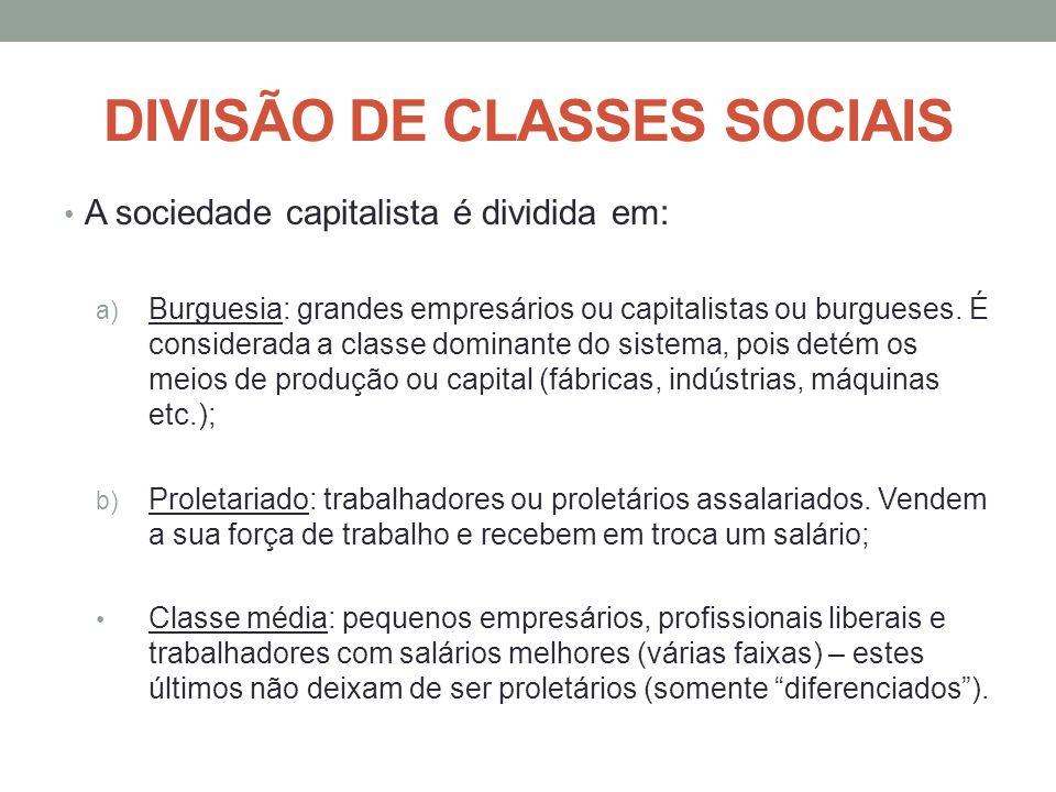 DIVISÃO DE CLASSES SOCIAIS A sociedade capitalista é dividida em: a) Burguesia: grandes empresários ou capitalistas ou burgueses. É considerada a clas