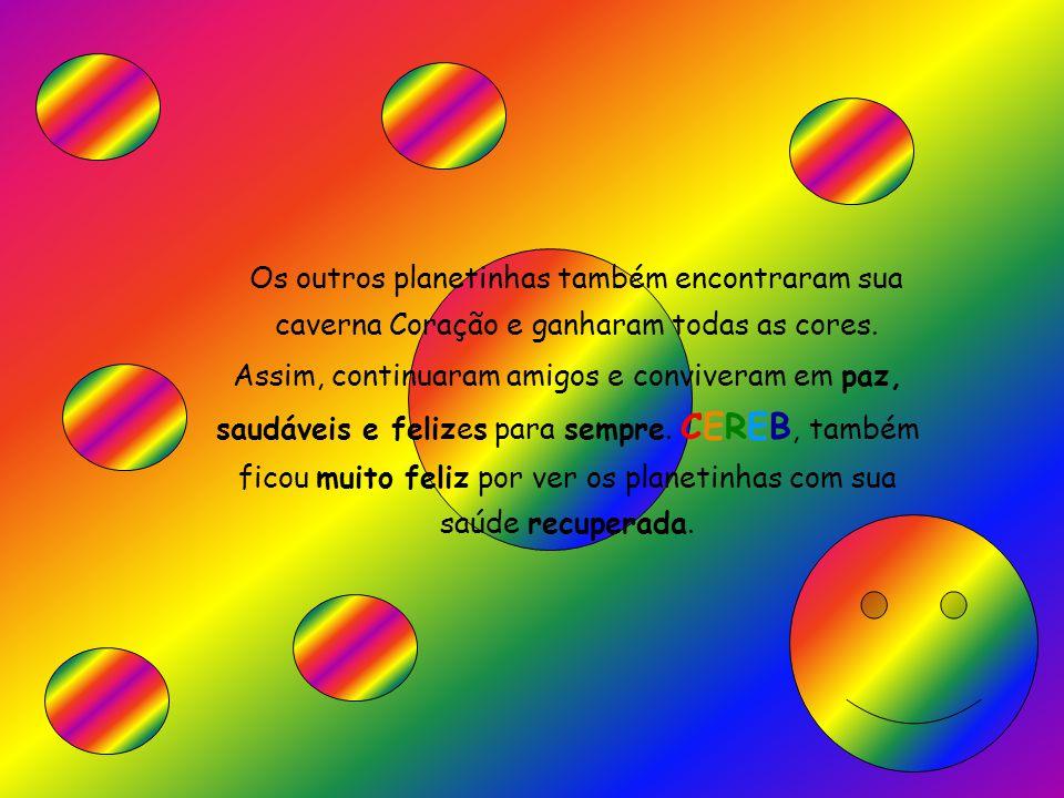 Os outros planetinhas também encontraram sua caverna Coração e ganharam todas as cores. Assim, continuaram amigos e conviveram em paz, saudáveis e fel