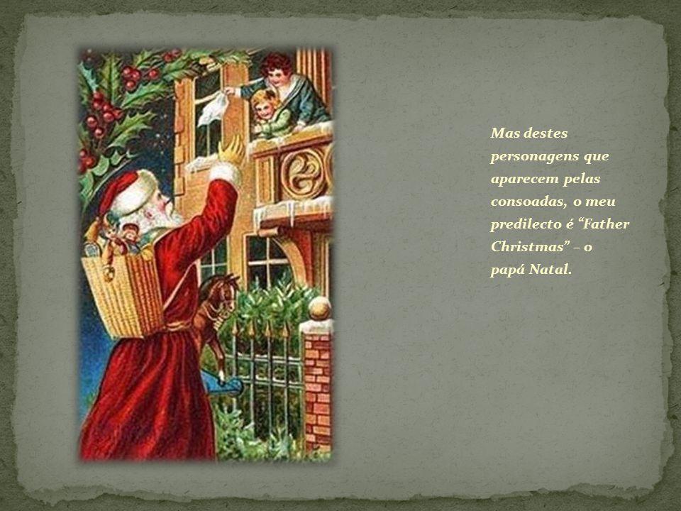 Mas destes personagens que aparecem pelas consoadas, o meu predilecto é Father Christmas – o papá Natal.
