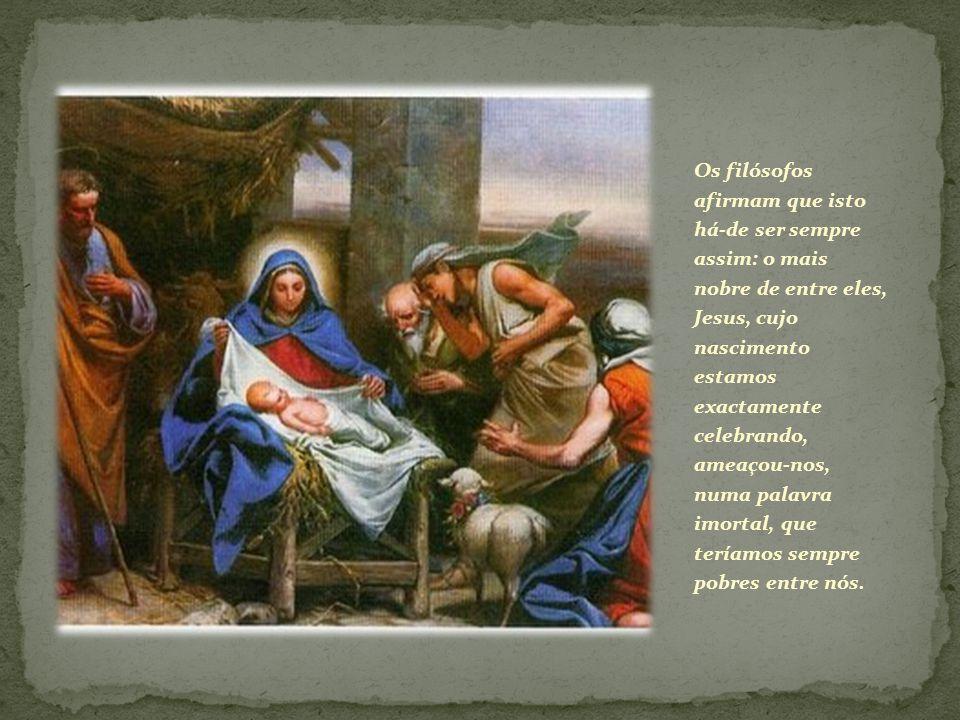 Os filósofos afirmam que isto há-de ser sempre assim: o mais nobre de entre eles, Jesus, cujo nascimento estamos exactamente celebrando, ameaçou-nos, numa palavra imortal, que teríamos sempre pobres entre nós.