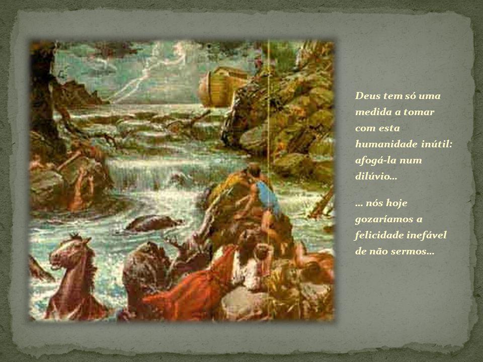Deus tem só uma medida a tomar com esta humanidade inútil: afogá-la num dilúvio… … nós hoje gozaríamos a felicidade inefável de não sermos…