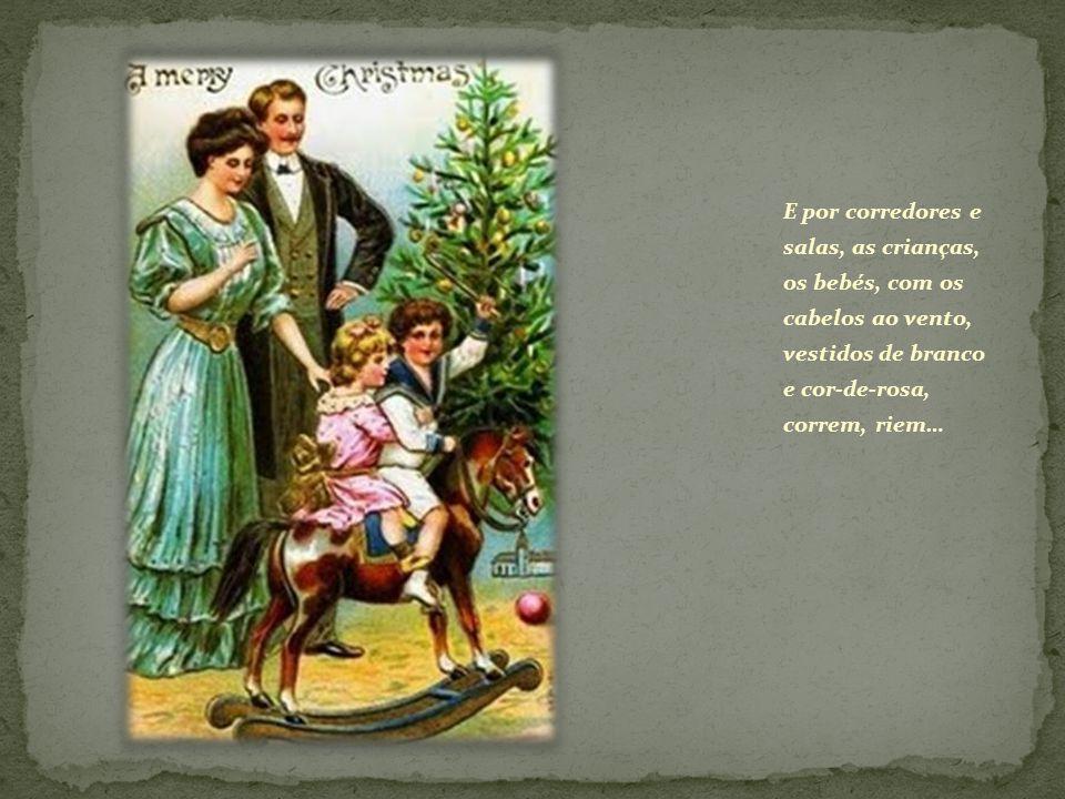 E por corredores e salas, as crianças, os bebés, com os cabelos ao vento, vestidos de branco e cor-de-rosa, correm, riem…