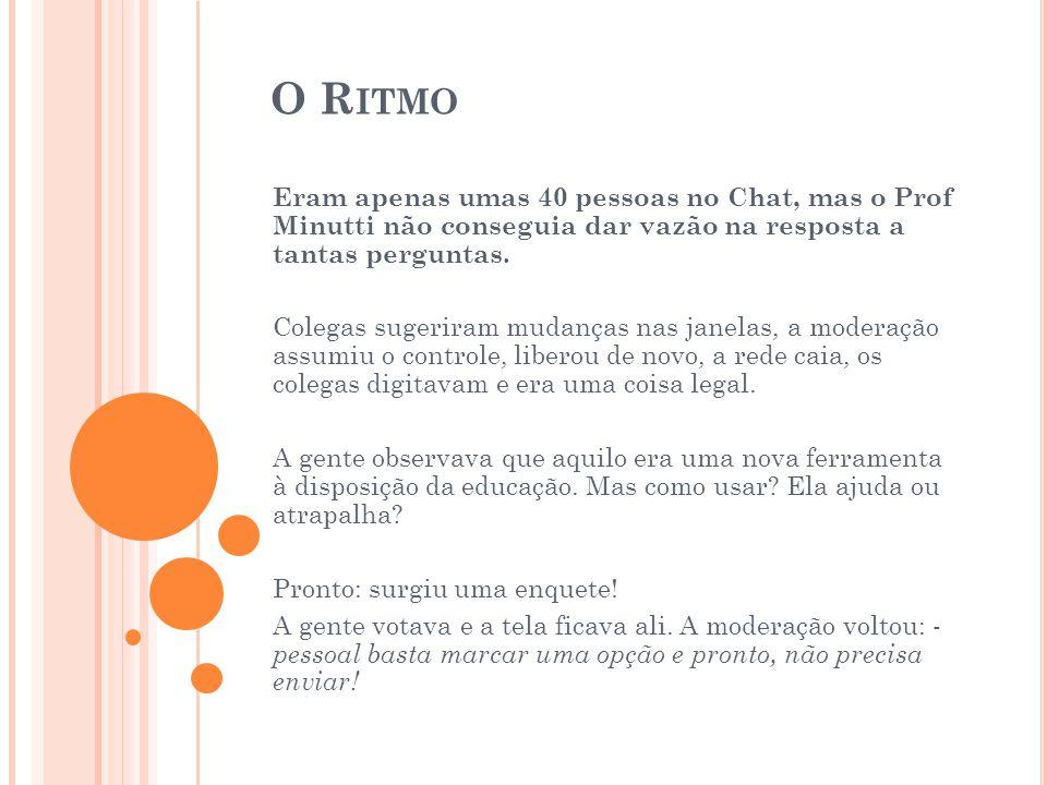 O R ITMO Eram apenas umas 40 pessoas no Chat, mas o Prof Minutti não conseguia dar vazão na resposta a tantas perguntas.