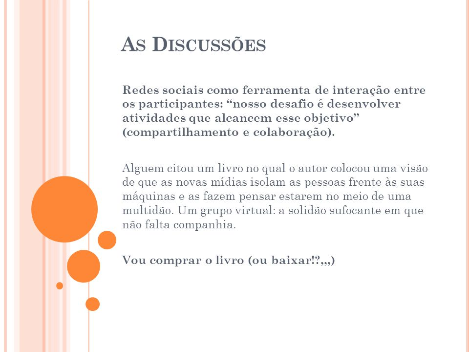 A S D ISCUSSÕES Redes sociais como ferramenta de interação entre os participantes: nosso desafio é desenvolver atividades que alcancem esse objetivo (compartilhamento e colaboração).