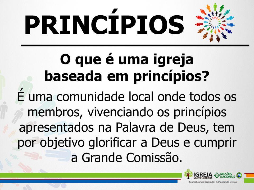 O que é uma igreja baseada em princípios? É uma comunidade local onde todos os membros, vivenciando os princípios apresentados na Palavra de Deus, tem