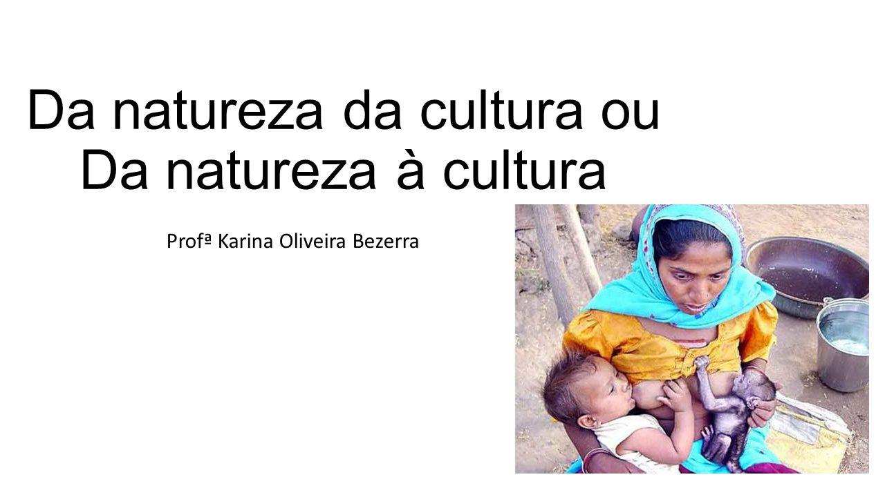 Da natureza da cultura ou Da natureza à cultura Profª Karina Oliveira Bezerra