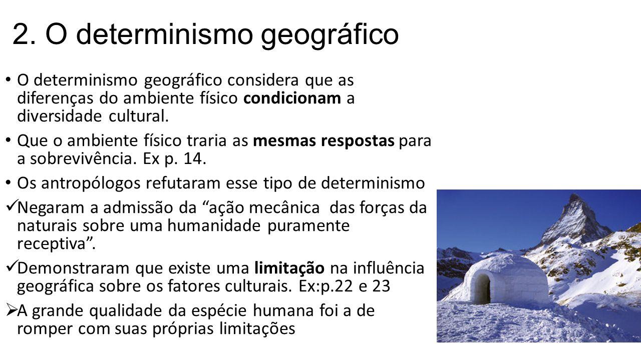 2. O determinismo geográfico O determinismo geográfico considera que as diferenças do ambiente físico condicionam a diversidade cultural. Que o ambien