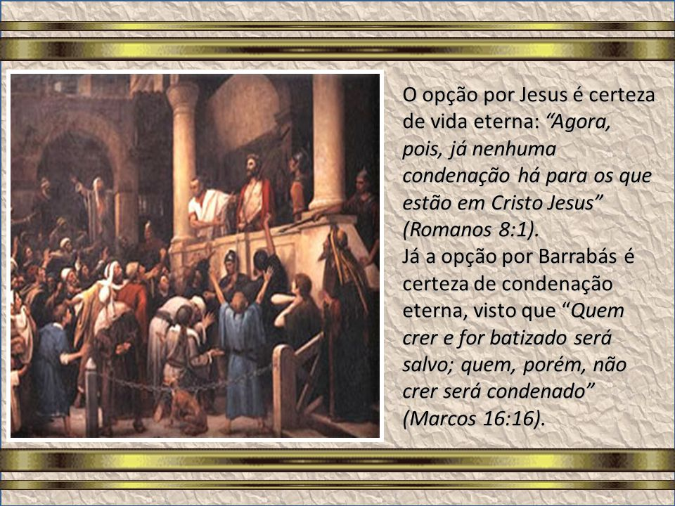 Barrabás representa a continuidade do homem à escravidão do pecado, a rejeição à liberdade espiritual apregoada por Jesus, mesmo que tal homem esteja fisicamente livre, mas debaixo da condenação divina.